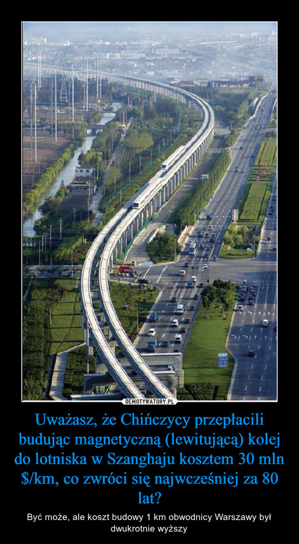 Uważasz, że Chińczycy przepłacili budując magnetyczną (lewitującą) kolej do lotniska w Szanghaju kosztem 30 mln $/km, co zwróci się najwcześniej za 80 lat? – Być może, ale koszt budowy 1 km obwodnicy Warszawy był dwukrotnie wyższy