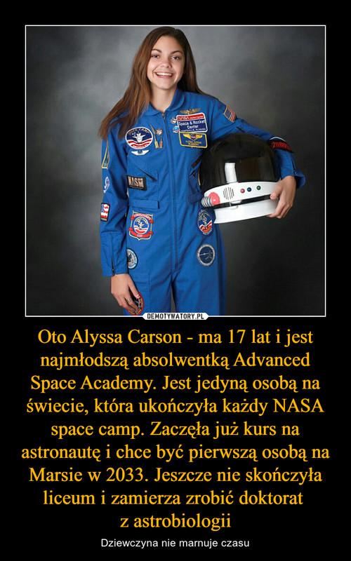 Oto Alyssa Carson - ma 17 lat i jest najmłodszą absolwentką Advanced Space Academy. Jest jedyną osobą na świecie, która ukończyła każdy NASA space camp. Zaczęła już kurs na astronautę i chce być pierwszą osobą na Marsie w 2033. Jeszcze nie skończyła liceum i zamierza zrobić doktorat  z astrobiologii
