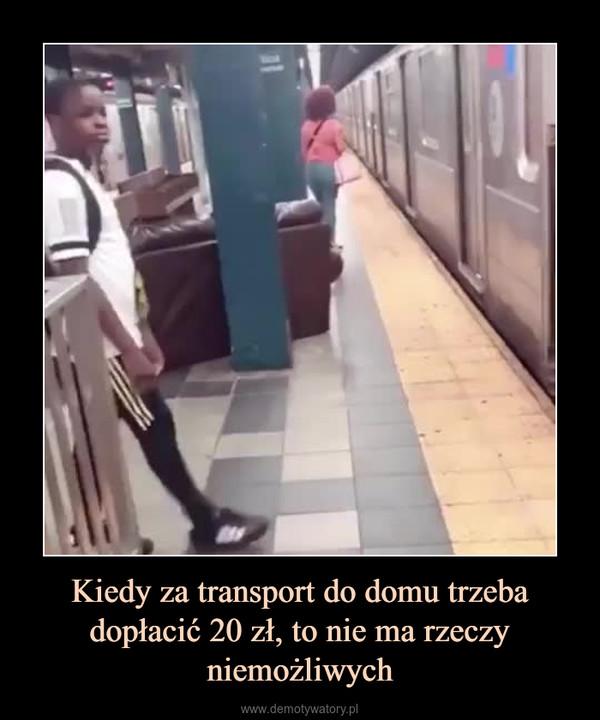 Kiedy za transport do domu trzeba dopłacić 20 zł, to nie ma rzeczy niemożliwych –