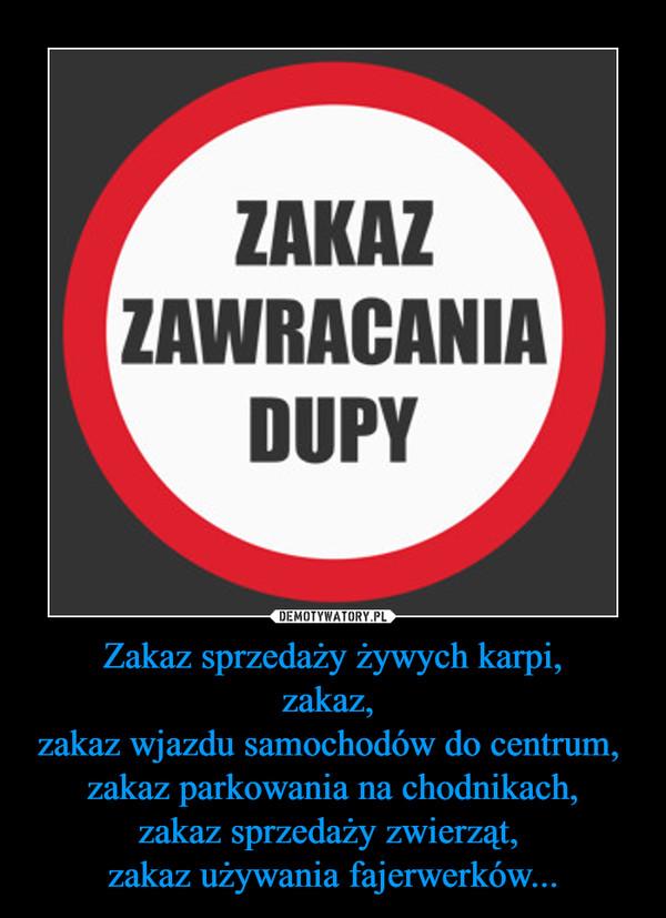 Zakaz sprzedaży żywych karpi,zakaz, zakaz wjazdu samochodów do centrum, zakaz parkowania na chodnikach,zakaz sprzedaży zwierząt, zakaz używania fajerwerków... –