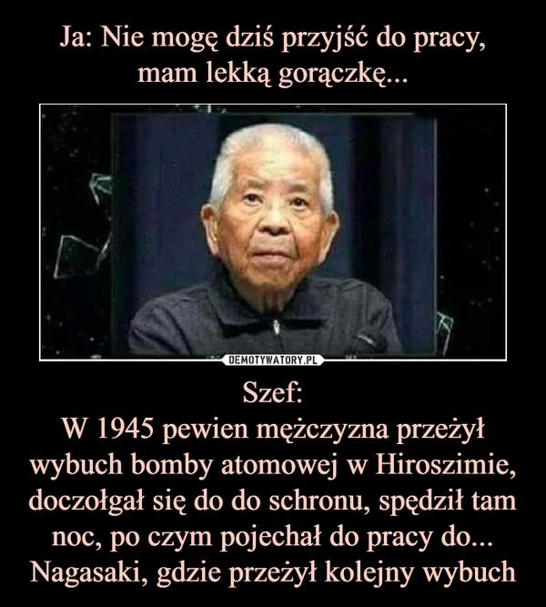 Szef:W 1945 pewien mężczyzna przeżył wybuch bomby atomowej w Hiroszimie, doczołgał się do do schronu, spędził tam noc, po czym pojechał do pracy do... Nagasaki, gdzie przeżył kolejny wybuch –
