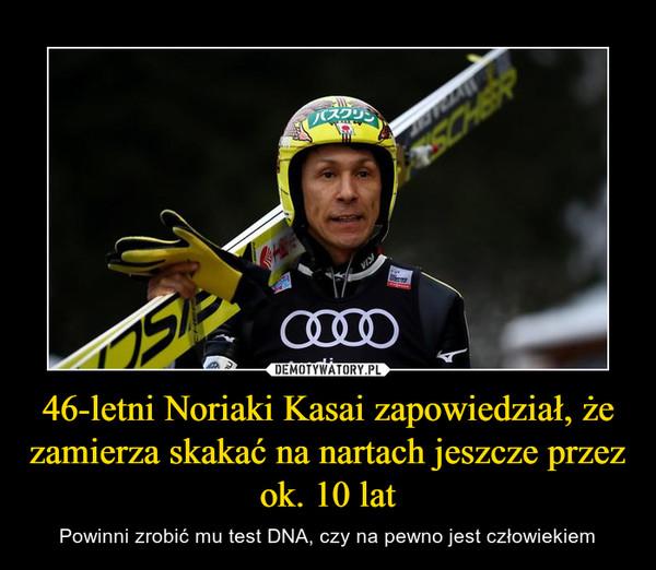 46-letni Noriaki Kasai zapowiedział, że zamierza skakać na nartach jeszcze przez ok. 10 lat – Powinni zrobić mu test DNA, czy na pewno jest człowiekiem