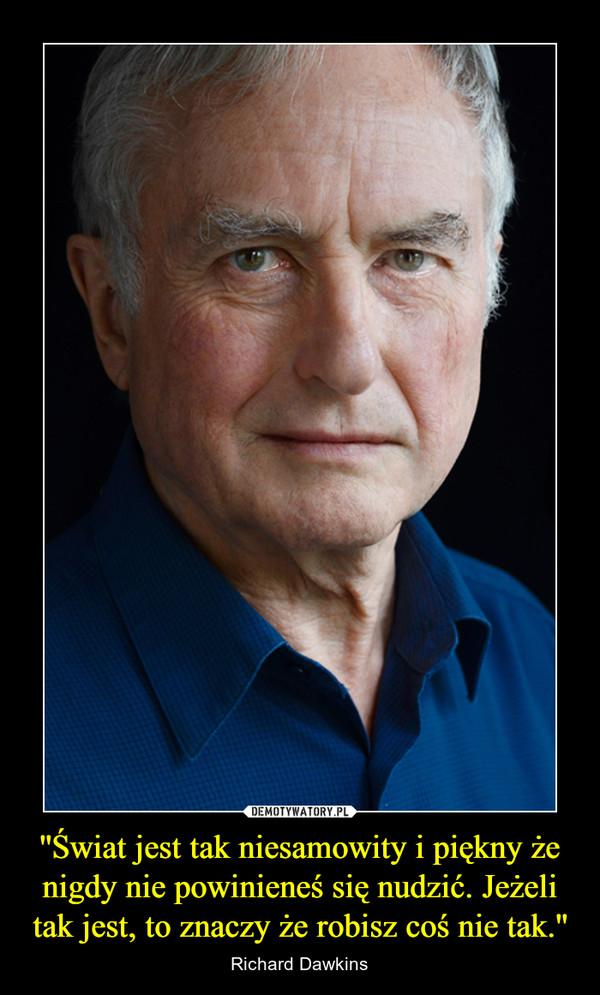 ''Świat jest tak niesamowity i piękny że nigdy nie powinieneś się nudzić. Jeżeli tak jest, to znaczy że robisz coś nie tak.'' – Richard Dawkins
