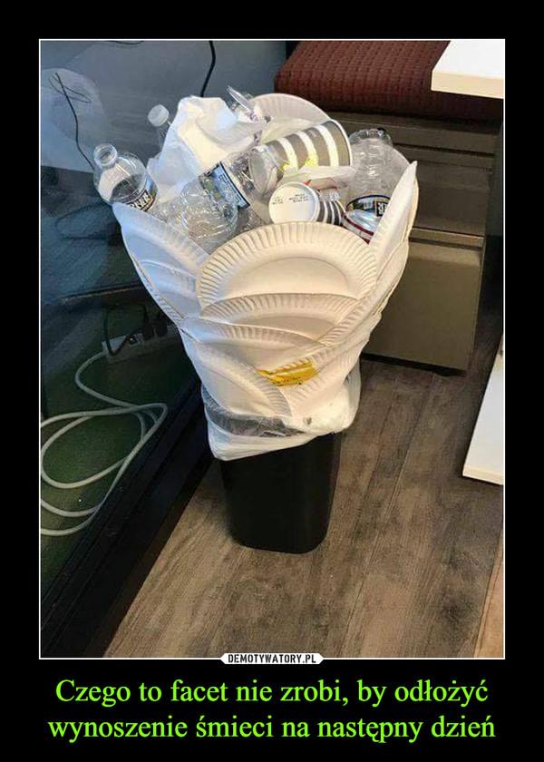 Czego to facet nie zrobi, by odłożyć wynoszenie śmieci na następny dzień –