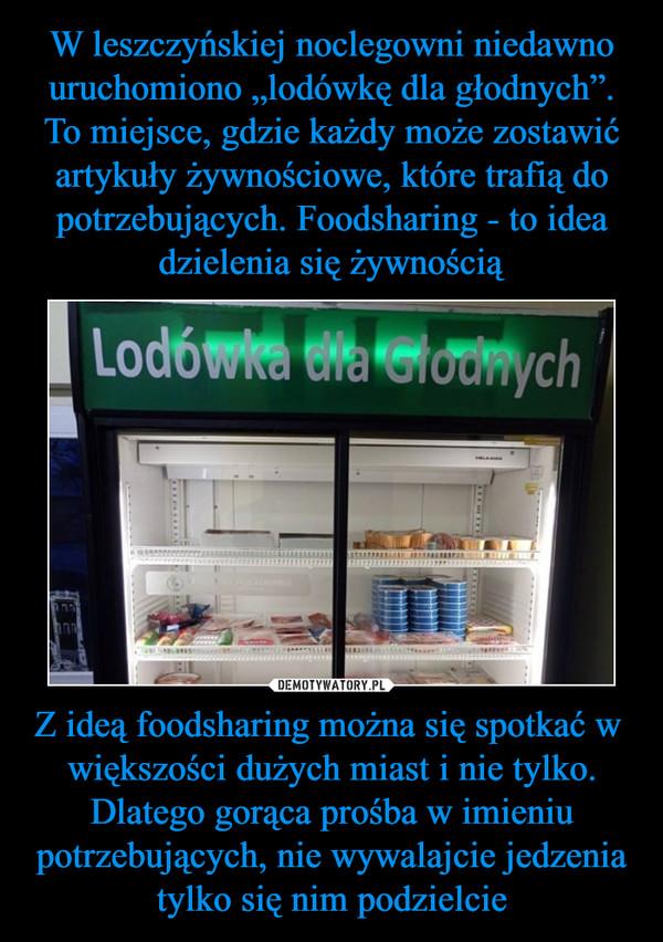 Z ideą foodsharing można się spotkać w  większości dużych miast i nie tylko. Dlatego gorąca prośba w imieniu potrzebujących, nie wywalajcie jedzenia tylko się nim podzielcie –