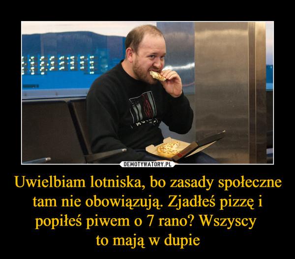 Uwielbiam lotniska, bo zasady społeczne tam nie obowiązują. Zjadłeś pizzę i popiłeś piwem o 7 rano? Wszyscy to mają w dupie –
