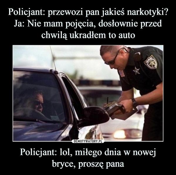 Policjant: lol, miłego dnia w nowej bryce, proszę pana –