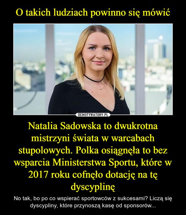 Natalia Sadowska to dwukrotna mistrzyni świata w warcabach stupolowych. Polka osiągnęła to bez wsparcia Ministerstwa Sportu, które w 2017 roku cofnęło dotację na tę dyscyplinę – No tak, bo po co wspierać sportowców z sukcesami? Liczą się dyscypliny, które przynoszą kasę od sponsorów...