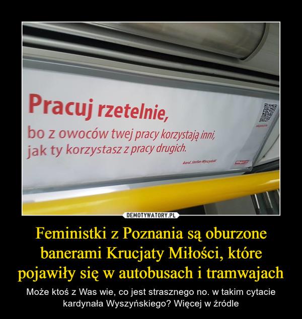 Feministki z Poznania są oburzone banerami Krucjaty Miłości, które pojawiły się w autobusach i tramwajach – Może ktoś z Was wie, co jest strasznego no. w takim cytacie kardynała Wyszyńskiego? Więcej w źródle