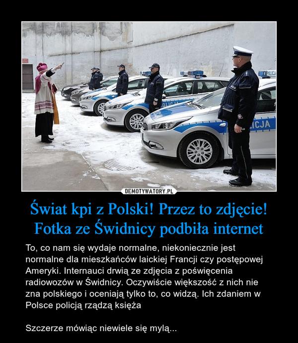 Świat kpi z Polski! Przez to zdjęcie!Fotka ze Świdnicy podbiła internet – To, co nam się wydaje normalne, niekoniecznie jest normalne dla mieszkańców laickiej Francji czy postępowej Ameryki. Internauci drwią ze zdjęcia z poświęcenia radiowozów w Świdnicy. Oczywiście większość z nich nie zna polskiego i oceniają tylko to, co widzą. Ich zdaniem w Polsce policją rządzą księżaSzczerze mówiąc niewiele się mylą...