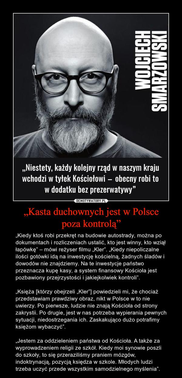 """""""Kasta duchownych jest w Polscepoza kontrolą"""" – """"Kiedy ktoś robi przekręt na budowie autostrady, można po dokumentach i rozliczeniach ustalić, kto jest winny, kto wziął łapówkę"""" – mówi reżyser filmu """"Kler"""". """"Kiedy niepoliczalne ilości gotówki idą na inwestycję kościelną, żadnych śladów i dowodów nie znajdziemy. Na te inwestycje państwo przeznacza kupę kasy, a system finansowy Kościoła jest pozbawiony przejrzystości i jakiejkolwiek kontroli"""".""""Księża [którzy obejrzeli """"Kler""""] powiedzieli mi, że chociaż przedstawiam prawdziwy obraz, nikt w Polsce w to nie uwierzy. Po pierwsze, ludzie nie znają Kościoła od strony zakrystii. Po drugie, jest w nas potrzeba wypierania pewnych sytuacji, niedostrzegania ich. Zaskakująco dużo potrafimy księżom wybaczyć"""".""""Jestem za oddzieleniem państwa od Kościoła. A także za wyprowadzeniem religii ze szkół. Kiedy moi synowie poszli do szkoły, to się przeraziliśmy praniem mózgów, indoktrynacją, pozycją księdza w szkole. Młodych ludzi trzeba uczyć przede wszystkim samodzielnego myślenia""""."""