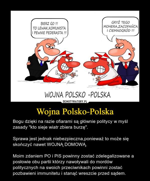 """Wojna Polsko-Polska – Bogu dzięki na razie ofiarami są głównie politycy w myśl zasady """"kto sieje wiatr zbiera burzę"""".Sprawa jest jednak niebezpieczna,ponieważ to może się skończyć nawet WOJNĄ DOMOWĄ.Moim zdaniem PO i PiS powinny zostać zdelegalizowane a posłowie obu partii którzy nawoływali do mordów politycznych na swoich przeciwnikach powinni zostać pozbawieni immunitetu i stanąć wreszcie przed sądem."""