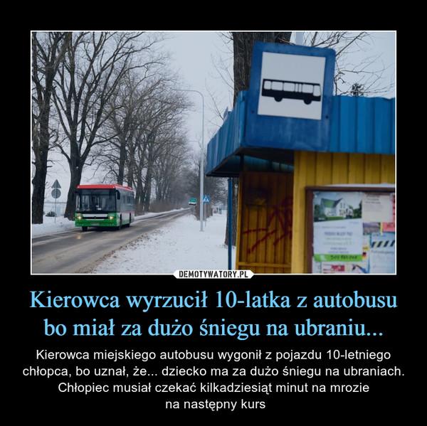 Kierowca wyrzucił 10-latka z autobusu bo miał za dużo śniegu na ubraniu... – Kierowca miejskiego autobusu wygonił z pojazdu 10-letniego chłopca, bo uznał, że... dziecko ma za dużo śniegu na ubraniach. Chłopiec musiał czekać kilkadziesiąt minut na mrozie na następny kurs