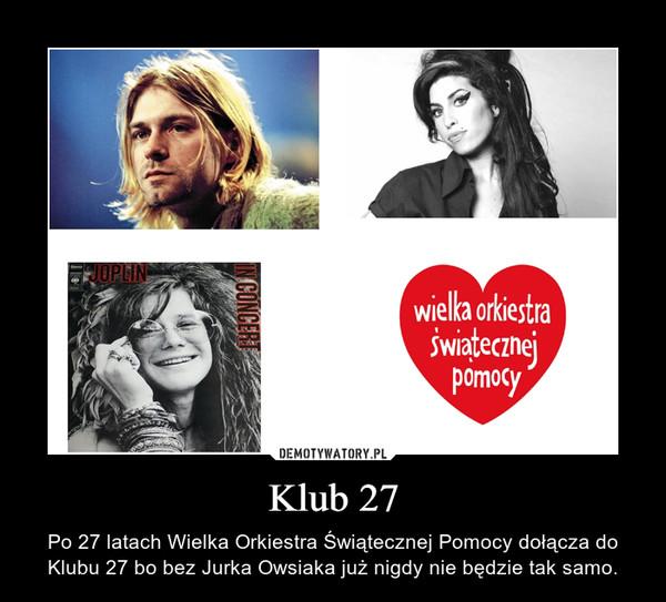 Klub 27 – Po 27 latach Wielka Orkiestra Świątecznej Pomocy dołącza do Klubu 27 bo bez Jurka Owsiaka już nigdy nie będzie tak samo.