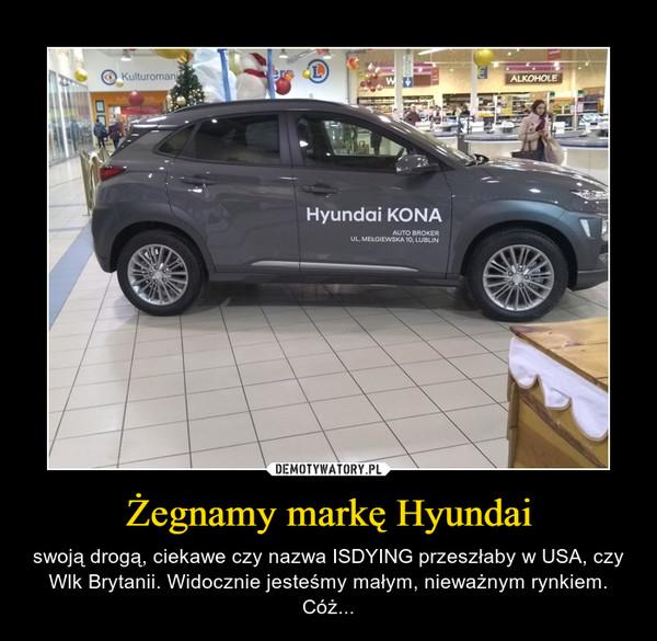 Żegnamy markę Hyundai – swoją drogą, ciekawe czy nazwa ISDYING przeszłaby w USA, czy Wlk Brytanii. Widocznie jesteśmy małym, nieważnym rynkiem. Cóż...