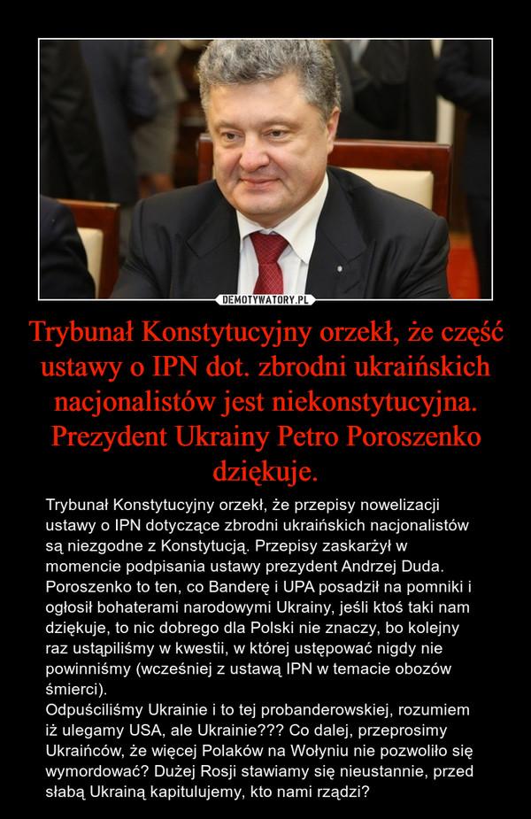 Trybunał Konstytucyjny orzekł, że część ustawy o IPN dot. zbrodni ukraińskich nacjonalistów jest niekonstytucyjna. Prezydent Ukrainy Petro Poroszenko dziękuje. – Trybunał Konstytucyjny orzekł, że przepisy nowelizacji ustawy o IPN dotyczące zbrodni ukraińskich nacjonalistów są niezgodne z Konstytucją. Przepisy zaskarżył w momencie podpisania ustawy prezydent Andrzej Duda. Poroszenko to ten, co Banderę i UPA posadził na pomniki i ogłosił bohaterami narodowymi Ukrainy, jeśli ktoś taki nam dziękuje, to nic dobrego dla Polski nie znaczy, bo kolejny raz ustąpiliśmy w kwestii, w której ustępować nigdy nie powinniśmy (wcześniej z ustawą IPN w temacie obozów śmierci).Odpuściliśmy Ukrainie i to tej probanderowskiej, rozumiem iż ulegamy USA, ale Ukrainie??? Co dalej, przeprosimy Ukraińców, że więcej Polaków na Wołyniu nie pozwoliło się wymordować? Dużej Rosji stawiamy się nieustannie, przed słabą Ukrainą kapitulujemy, kto nami rządzi?
