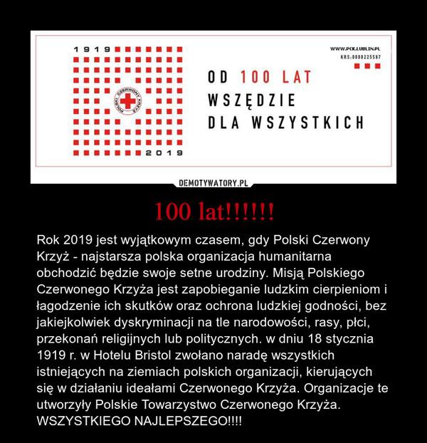 100 lat!!!!!! – Rok 2019 jest wyjątkowym czasem, gdy Polski Czerwony Krzyż - najstarsza polska organizacja humanitarna obchodzić będzie swoje setne urodziny. Misją Polskiego Czerwonego Krzyża jest zapobieganie ludzkim cierpieniom i łagodzenie ich skutków oraz ochrona ludzkiej godności, bez jakiejkolwiek dyskryminacji na tle narodowości, rasy, płci, przekonań religijnych lub politycznych. w dniu 18 stycznia 1919 r. w Hotelu Bristol zwołano naradę wszystkich istniejących na ziemiach polskich organizacji, kierujących się w działaniu ideałami Czerwonego Krzyża. Organizacje te utworzyły Polskie Towarzystwo Czerwonego Krzyża.WSZYSTKIEGO NAJLEPSZEGO!!!!