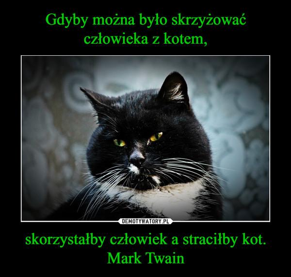 skorzystałby człowiek a straciłby kot.Mark Twain –