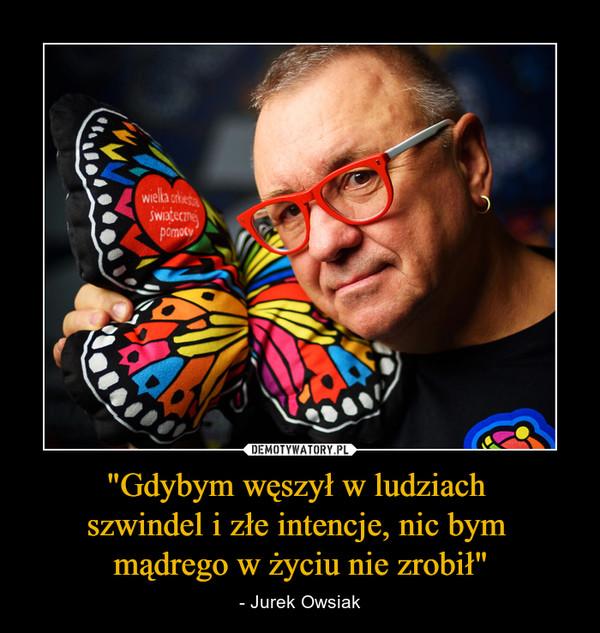 """""""Gdybym węszył w ludziach szwindel i złe intencje, nic bym mądrego w życiu nie zrobił"""" – - Jurek Owsiak"""
