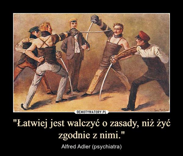 """""""Łatwiej jest walczyć o zasady, niż żyć zgodnie z nimi."""" – Alfred Adler (psychiatra)"""