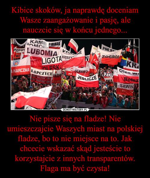 Kibice skoków, ja naprawdę doceniam Wasze zaangażowanie i pasję, ale nauczcie się w końcu jednego... Nie pisze się na fladze! Nie umieszczajcie Waszych miast na polskiej fladze, bo to nie miejsce na to. Jak chcecie wskazać skąd jesteście to korzystajcie z innych transparentów. Flaga ma być czysta!