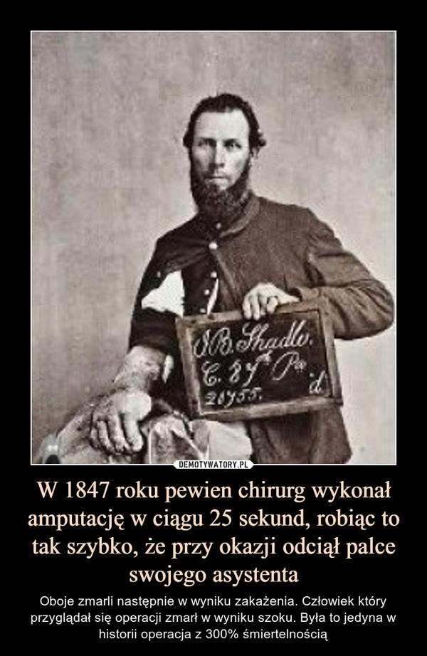W 1847 roku pewien chirurg wykonał amputację w ciągu 25 sekund, robiąc to tak szybko, że przy okazji odciął palce swojego asystenta – Oboje zmarli następnie w wyniku zakażenia. Człowiek który przyglądał się operacji zmarł w wyniku szoku. Była to jedyna w historii operacja z 300% śmiertelnością