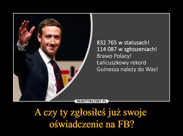 A czy ty zgłosiłeś już swoje oświadczenie na FB? –