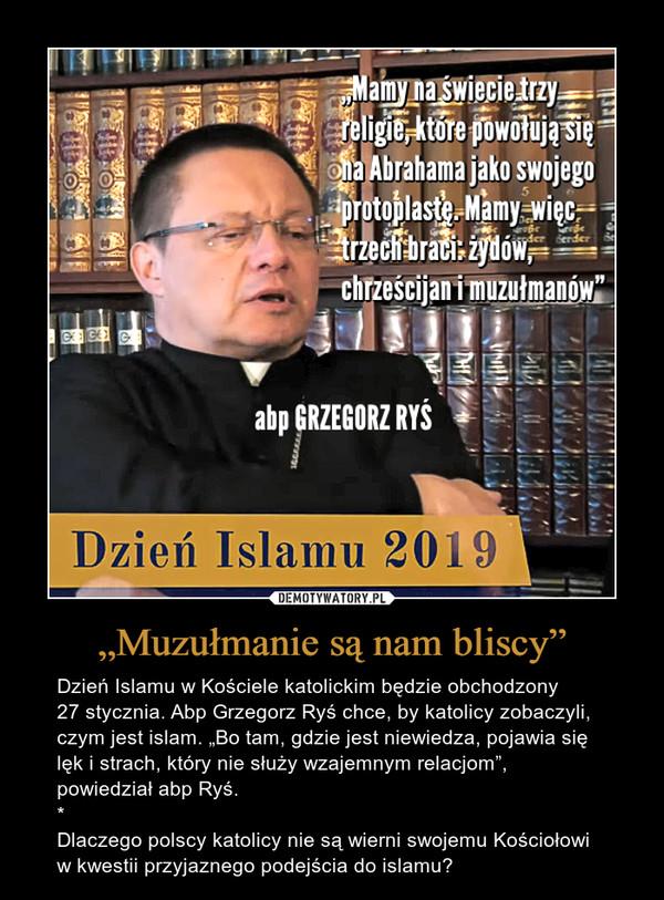 """""""Muzułmanie są nam bliscy"""" – Dzień Islamu w Kościele katolickim będzie obchodzony27 stycznia. Abp Grzegorz Ryś chce, by katolicy zobaczyli, czym jest islam. """"Bo tam, gdzie jest niewiedza, pojawia się lęk i strach, który nie służy wzajemnym relacjom"""", powiedział abp Ryś.*Dlaczego polscy katolicy nie są wierni swojemu Kościołowi w kwestii przyjaznego podejścia do islamu?"""