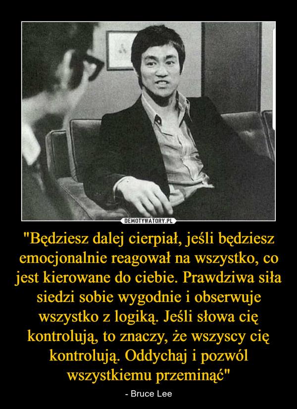 """""""Będziesz dalej cierpiał, jeśli będziesz emocjonalnie reagował na wszystko, co jest kierowane do ciebie. Prawdziwa siła siedzi sobie wygodnie i obserwuje wszystko z logiką. Jeśli słowa cię kontrolują, to znaczy, że wszyscy cię kontrolują. Oddychaj i pozwól wszystkiemu przeminąć"""" – - Bruce Lee"""
