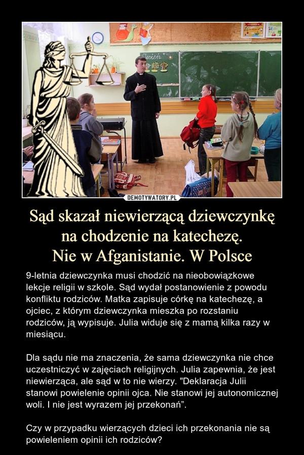 """Sąd skazał niewierzącą dziewczynkęna chodzenie na katechezę.Nie w Afganistanie. W Polsce – 9-letnia dziewczynka musi chodzić na nieobowiązkowe lekcje religii w szkole. Sąd wydał postanowienie z powodu konfliktu rodziców. Matka zapisuje córkę na katechezę, a ojciec, z którym dziewczynka mieszka po rozstaniu rodziców, ją wypisuje. Julia widuje się z mamą kilka razy w miesiącu.Dla sądu nie ma znaczenia, że sama dziewczynka nie chce uczestniczyć w zajęciach religijnych. Julia zapewnia, że jest niewierząca, ale sąd w to nie wierzy. """"Deklaracja Julii stanowi powielenie opinii ojca. Nie stanowi jej autonomicznej woli. I nie jest wyrazem jej przekonań"""".Czy w przypadku wierzących dzieci ich przekonania nie są powieleniem opinii ich rodziców?"""