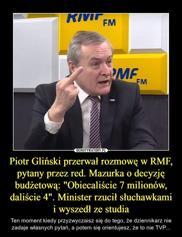 """Piotr Gliński przerwał rozmowę w RMF, pytany przez red. Mazurka o decyzję budżetową: """"Obiecaliście 7 milionów, daliście 4"""". Minister rzucił słuchawkami i wyszedł ze studia – Ten moment kiedy przyzwyczaisz się do tego, że dziennikarz nie zadaje własnych pytań, a potem się orientujesz, że to nie TVP..."""