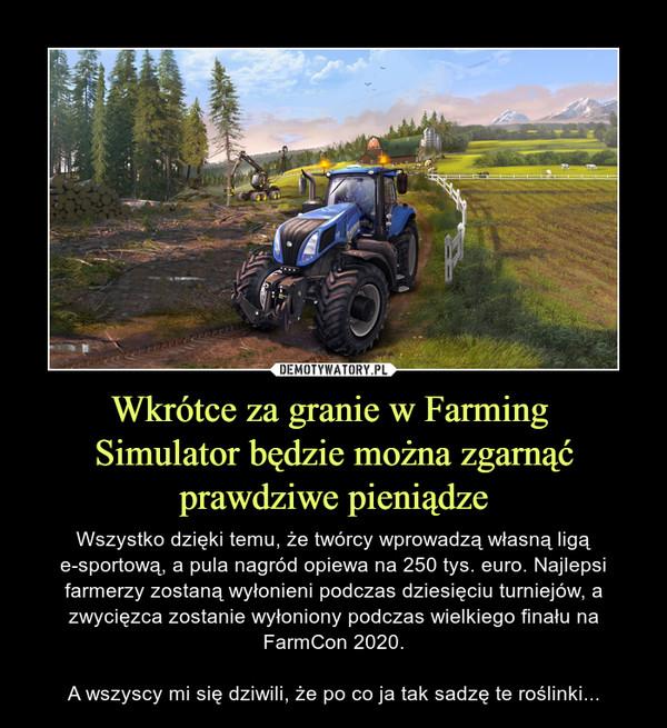 Wkrótce za granie w Farming Simulator będzie można zgarnąćprawdziwe pieniądze – Wszystko dzięki temu, że twórcy wprowadzą własną ligą e-sportową, a pula nagród opiewa na 250 tys. euro. Najlepsi farmerzy zostaną wyłonieni podczas dziesięciu turniejów, a zwycięzca zostanie wyłoniony podczas wielkiego finału na FarmCon 2020.A wszyscy mi się dziwili, że po co ja tak sadzę te roślinki...