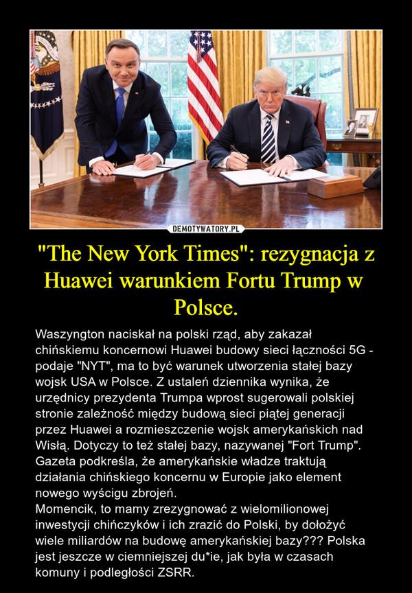 """""""The New York Times"""": rezygnacja z Huawei warunkiem Fortu Trump w Polsce. – Waszyngton naciskał na polski rząd, aby zakazał chińskiemu koncernowi Huawei budowy sieci łączności 5G - podaje """"NYT"""", ma to być warunek utworzenia stałej bazy wojsk USA w Polsce. Z ustaleń dziennika wynika, że urzędnicy prezydenta Trumpa wprost sugerowali polskiej stronie zależność między budową sieci piątej generacji przez Huawei a rozmieszczenie wojsk amerykańskich nad Wisłą. Dotyczy to też stałej bazy, nazywanej """"Fort Trump"""". Gazeta podkreśla, że amerykańskie władze traktują działania chińskiego koncernu w Europie jako element nowego wyścigu zbrojeń. Momencik, to mamy zrezygnować z wielomilionowej inwestycji chińczyków i ich zrazić do Polski, by dołożyć wiele miliardów na budowę amerykańskiej bazy??? Polska jest jeszcze w ciemniejszej du*ie, jak była w czasach komuny i podległości ZSRR."""