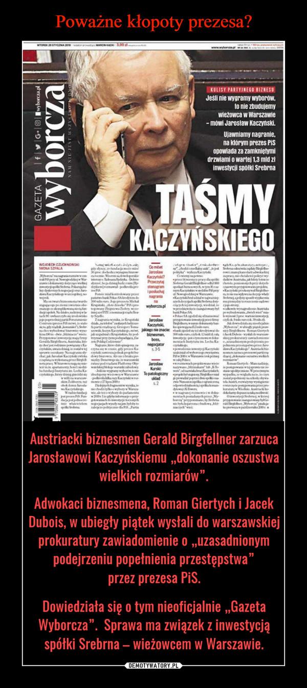 """–  wyborcza Taśmy Kaczyńskiego Jeśli nie wygramy wyborów to nie zbudujemy wieżowca w Warszawie - mówi Jarosław Kaczyński. Ujawniamy nagranie na którym prezes PiS opowiada za zamkniętymi drzwiami o wartej 1,3 mln zł inwestycji spółki SrebrnaAustriacki biznesmen Gerald Birgfellner zarzuca Jarosławowi Kaczyńskiemu """"dokonanie oszustwa wielkich rozmiarów"""". Adwokaci biznesmena, Roman Giertych i Jacek Dubois, w ubiegły piątek wysłali do warszawskiej prokuratury zawiadomienie o """"uzasadnionym podejrzeniu popełnienia przestępstwa"""" przez prezesa PiS. Dowiedziała się o tym nieoficjalnie """"Gazeta Wyborcza"""". Sprawa ma związek z inwestycją spółki Srebrna — wieżowcem w Warszawie."""
