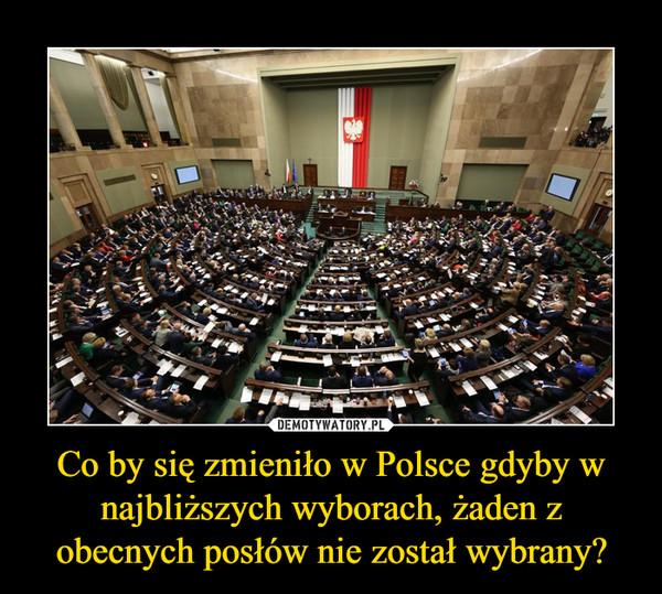 Co by się zmieniło w Polsce gdyby w najbliższych wyborach, żaden z obecnych posłów nie został wybrany? –