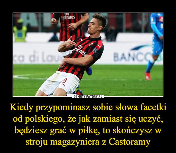 Kiedy przypominasz sobie słowa facetki od polskiego, że jak zamiast się uczyć, będziesz grać w piłkę, to skończysz w stroju magazyniera z Castoramy –