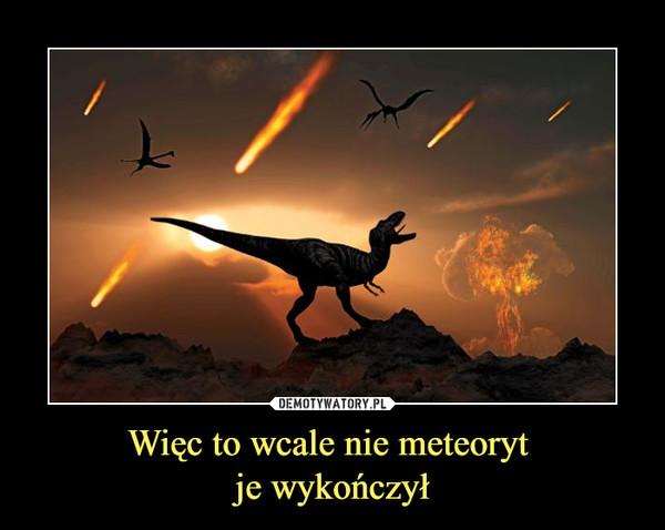 Więc to wcale nie meteoryt je wykończył –