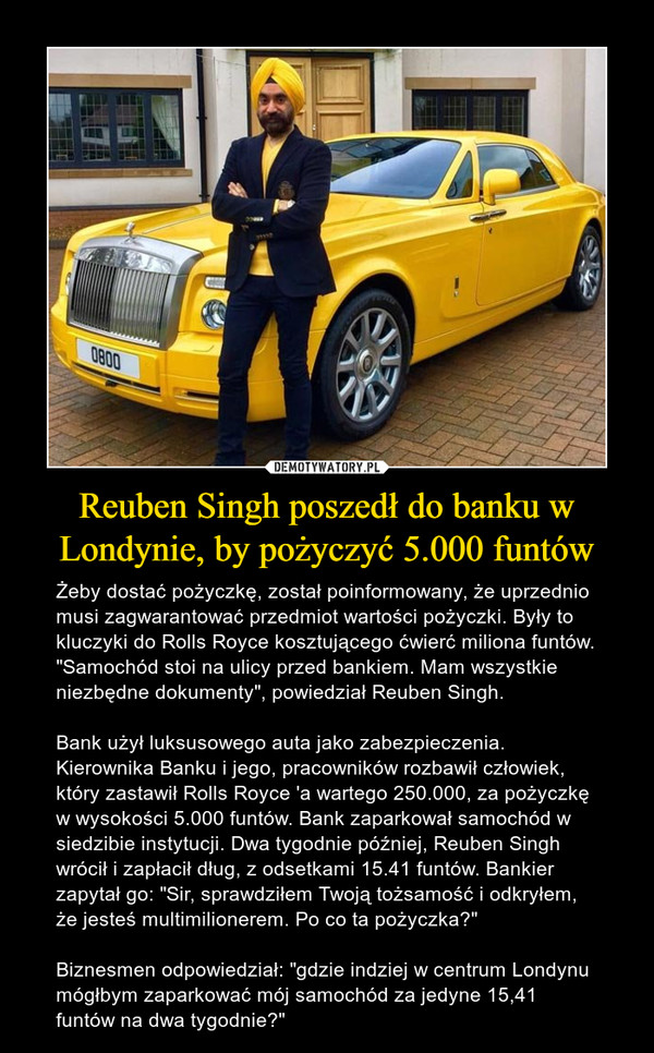 """Reuben Singh poszedł do banku w Londynie, by pożyczyć 5.000 funtów – Żeby dostać pożyczkę, został poinformowany, że uprzednio musi zagwarantować przedmiot wartości pożyczki. Były to kluczyki do Rolls Royce kosztującego ćwierć miliona funtów. """"Samochód stoi na ulicy przed bankiem. Mam wszystkie niezbędne dokumenty"""", powiedział Reuben Singh.Bank użył luksusowego auta jako zabezpieczenia. Kierownika Banku i jego, pracowników rozbawił człowiek, który zastawił Rolls Royce 'a wartego 250.000, za pożyczkę w wysokości 5.000 funtów. Bank zaparkował samochód w siedzibie instytucji. Dwa tygodnie później, Reuben Singh wrócił i zapłacił dług, z odsetkami 15.41 funtów. Bankier zapytał go: """"Sir, sprawdziłem Twoją tożsamość i odkryłem, że jesteś multimilionerem. Po co ta pożyczka?""""Biznesmen odpowiedział: """"gdzie indziej w centrum Londynu mógłbym zaparkować mój samochód za jedyne 15,41 funtów na dwa tygodnie?"""""""