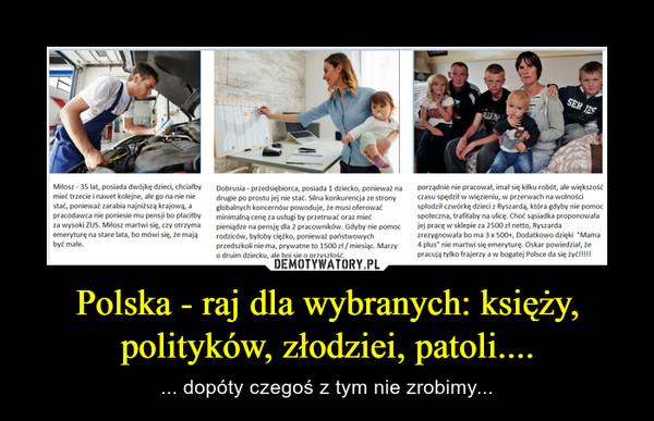 Polska - raj dla wybranych: księży, polityków, złodziei, patoli.... – ... dopóty czegoś z tym nie zrobimy...