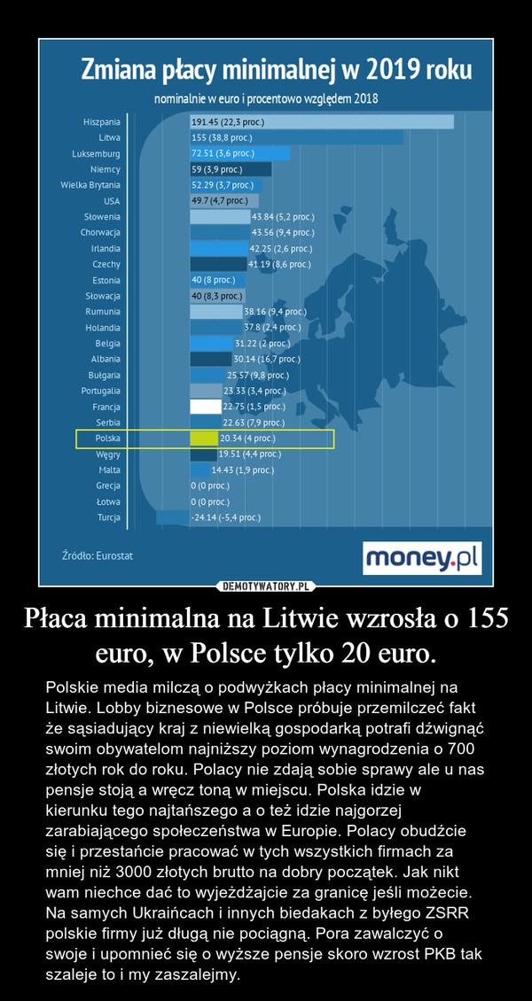 Płaca minimalna na Litwie wzrosła o 155 euro, w Polsce tylko 20 euro. – Polskie media milczą o podwyżkach płacy minimalnej na Litwie. Lobby biznesowe w Polsce próbuje przemilczeć fakt że sąsiadujący kraj z niewielką gospodarką potrafi dźwignąć swoim obywatelom najniższy poziom wynagrodzenia o 700 złotych rok do roku. Polacy nie zdają sobie sprawy ale u nas pensje stoją a wręcz toną w miejscu. Polska idzie w kierunku tego najtańszego a o też idzie najgorzej zarabiającego społeczeństwa w Europie. Polacy obudźcie się i przestańcie pracować w tych wszystkich firmach za mniej niż 3000 złotych brutto na dobry początek. Jak nikt wam niechce dać to wyjeżdżajcie za granicę jeśli możecie. Na samych Ukraińcach i innych biedakach z byłego ZSRR polskie firmy już długą nie pociągną. Pora zawalczyć o swoje i upomnieć się o wyższe pensje skoro wzrost PKB tak szaleje to i my zaszalejmy.