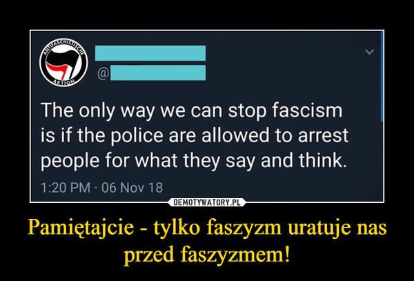 Pamiętajcie - tylko faszyzm uratuje nas przed faszyzmem! –