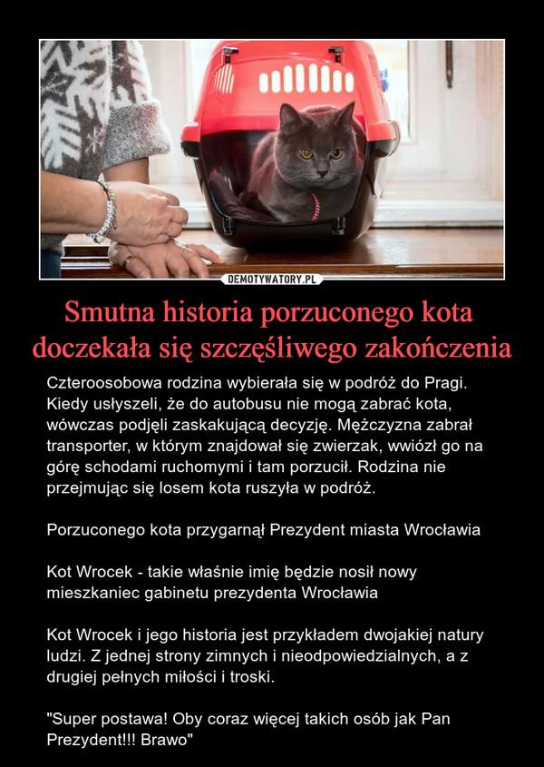 """Smutna historia porzuconego kota  doczekała się szczęśliwego zakończenia – Czteroosobowa rodzina wybierała się w podróż do Pragi. Kiedy usłyszeli, że do autobusu nie mogą zabrać kota, wówczas podjęli zaskakującą decyzję. Mężczyzna zabrał transporter, w którym znajdował się zwierzak, wwiózł go na górę schodami ruchomymi i tam porzucił. Rodzina nie przejmując się losem kota ruszyła w podróż.Porzuconego kota przygarnął Prezydent miasta WrocławiaKot Wrocek - takie właśnie imię będzie nosił nowy mieszkaniec gabinetu prezydenta WrocławiaKot Wrocek i jego historia jest przykładem dwojakiej natury ludzi. Z jednej strony zimnych i nieodpowiedzialnych, a z drugiej pełnych miłości i troski. """"Super postawa! Oby coraz więcej takich osób jak Pan Prezydent!!! Brawo"""""""