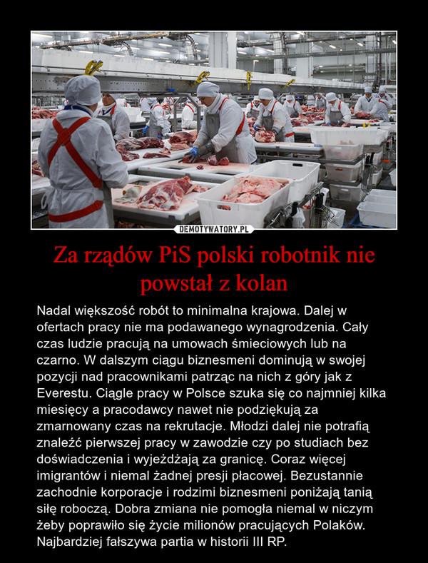 Za rządów PiS polski robotnik nie powstał z kolan – Nadal większość robót to minimalna krajowa. Dalej w ofertach pracy nie ma podawanego wynagrodzenia. Cały czas ludzie pracują na umowach śmieciowych lub na czarno. W dalszym ciągu biznesmeni dominują w swojej pozycji nad pracownikami patrząc na nich z góry jak z Everestu. Ciągle pracy w Polsce szuka się co najmniej kilka miesięcy a pracodawcy nawet nie podziękują za zmarnowany czas na rekrutacje. Młodzi dalej nie potrafią znaleźć pierwszej pracy w zawodzie czy po studiach bez doświadczenia i wyjeżdżają za granicę. Coraz więcej imigrantów i niemal żadnej presji płacowej. Bezustannie zachodnie korporacje i rodzimi biznesmeni poniżają tanią siłę roboczą. Dobra zmiana nie pomogła niemal w niczym żeby poprawiło się życie milionów pracujących Polaków. Najbardziej fałszywa partia w historii III RP.