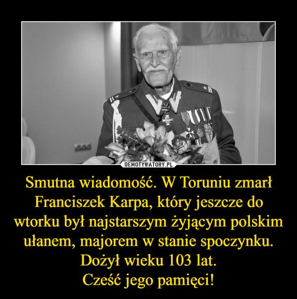 Smutna wiadomość. W Toruniu zmarł Franciszek Karpa, który jeszcze do wtorku był najstarszym żyjącym polskim ułanem, majorem w stanie spoczynku. Dożył wieku 103 lat.Cześć jego pamięci! –