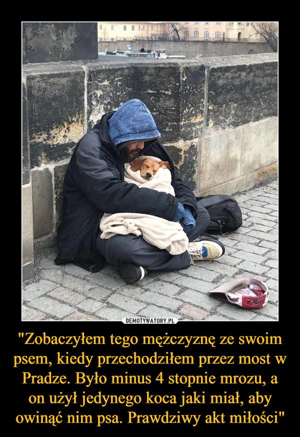 """""""Zobaczyłem tego mężczyznę ze swoim psem, kiedy przechodziłem przez most w Pradze. Było minus 4 stopnie mrozu, a on użył jedynego koca jaki miał, aby owinąć nim psa. Prawdziwy akt miłości"""" –"""