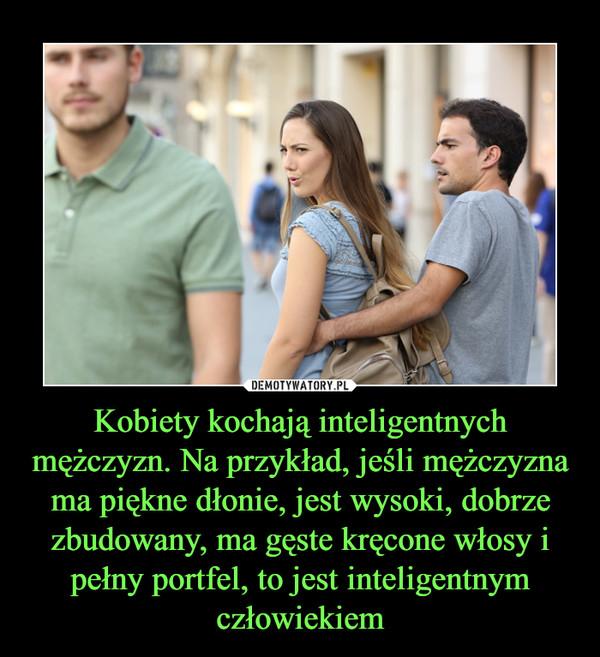 Kobiety kochają inteligentnych mężczyzn. Na przykład, jeśli mężczyzna ma piękne dłonie, jest wysoki, dobrze zbudowany, ma gęste kręcone włosy i pełny portfel, to jest inteligentnym człowiekiem –