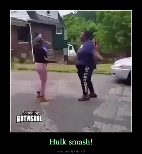 Hulk smash! –