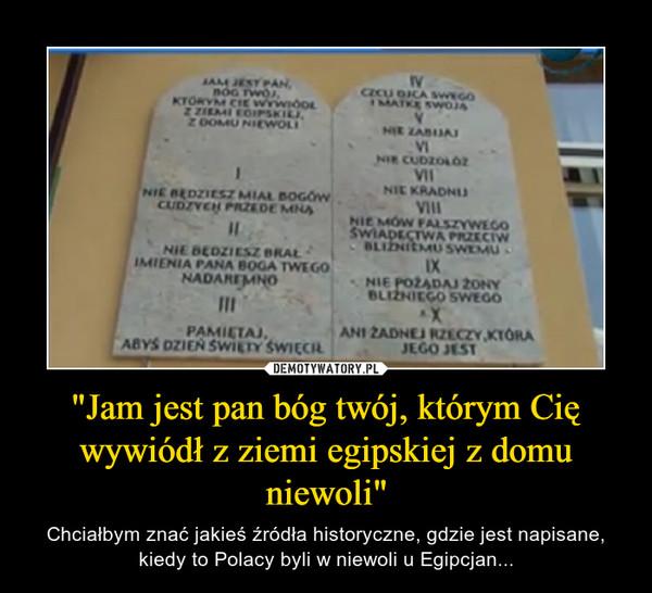 """""""Jam jest pan bóg twój, którym Cię wywiódł z ziemi egipskiej z domu niewoli"""" – Chciałbym znać jakieś źródła historyczne, gdzie jest napisane, kiedy to Polacy byli w niewoli u Egipcjan..."""