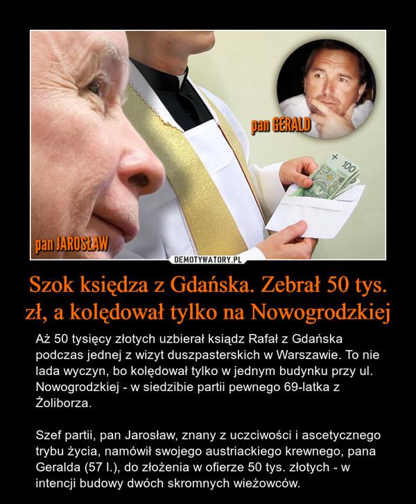Szok księdza z Gdańska. Zebrał 50 tys. zł, a kolędował tylko na Nowogrodzkiej – Aż 50 tysięcy złotych uzbierał ksiądz Rafał z Gdańska podczas jednej z wizyt duszpasterskich w Warszawie. To nie lada wyczyn, bo kolędował tylko w jednym budynku przy ul. Nowogrodzkiej - w siedzibie partii pewnego 69-latka z Żoliborza.Szef partii, pan Jarosław, znany z uczciwości i ascetycznego trybu życia, namówił swojego austriackiego krewnego, pana Geralda (57 l.), do złożenia w ofierze 50 tys. złotych - w intencji budowy dwóch skromnych wieżowców.