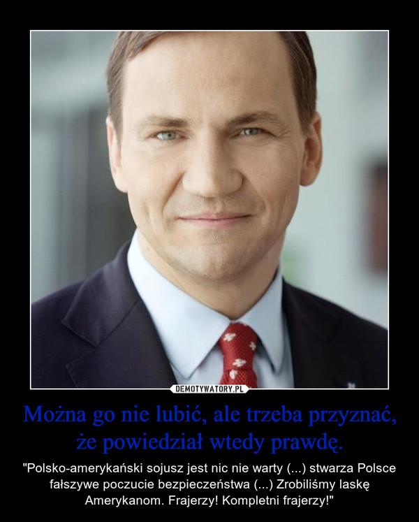 """Można go nie lubić, ale trzeba przyznać, że powiedział wtedy prawdę. – """"Polsko-amerykański sojusz jest nic nie warty (...) stwarza Polsce fałszywe poczucie bezpieczeństwa (...) Zrobiliśmy laskę Amerykanom. Frajerzy! Kompletni frajerzy!"""""""